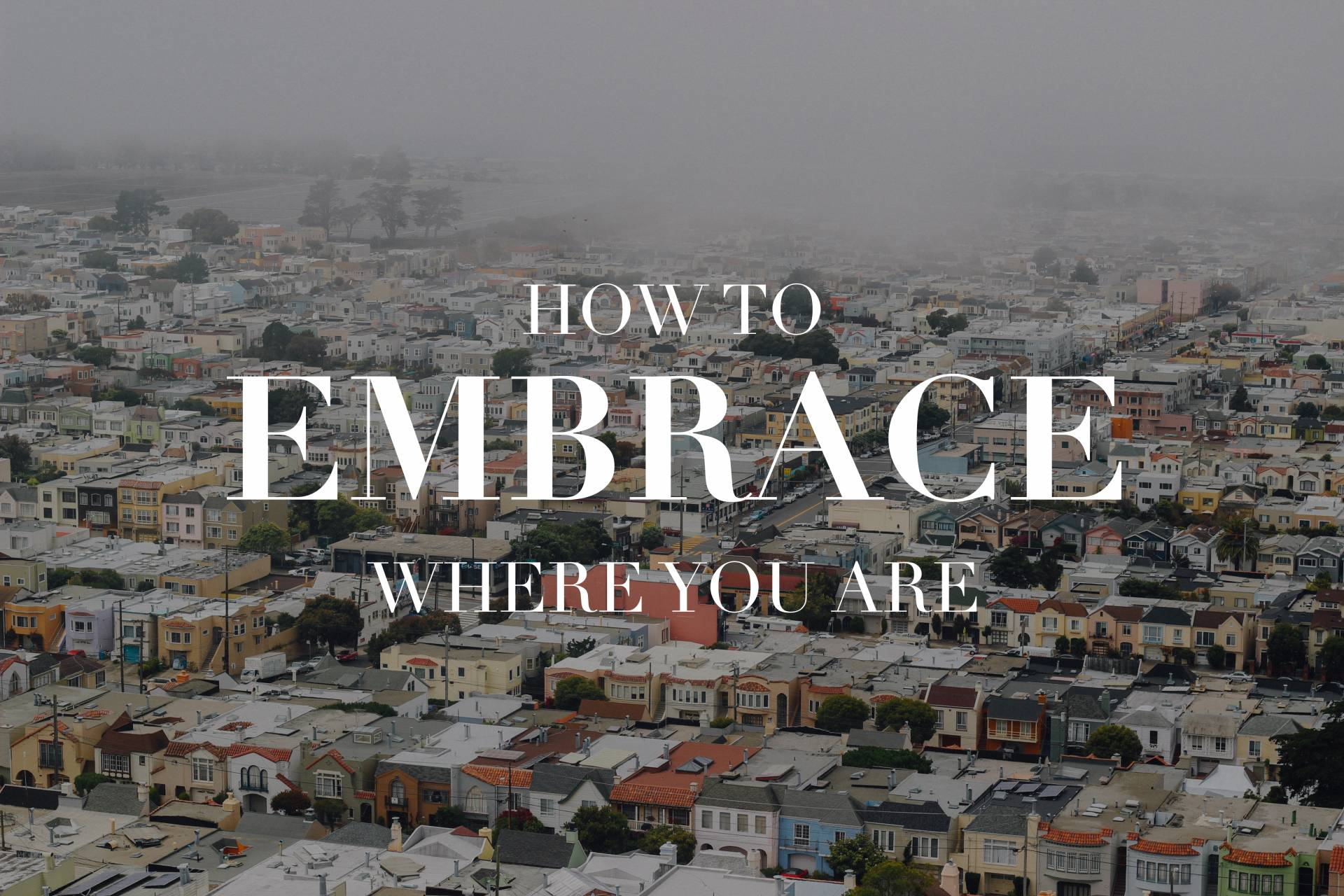 How To Embrace Where You Are